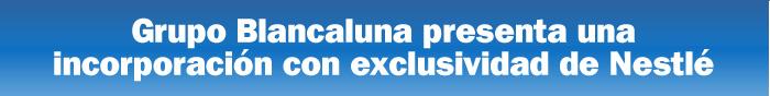 Grupo Blancaluna presenta una incorporación con exclusividad de Nestlé
