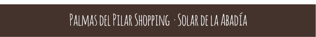 /// Shopping Solar de la Abadía /// Shopping Palmas del Pilar ///